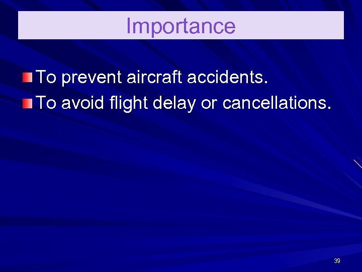 Importance To prevent aircraft accidents. To avoid flight delay or cancellations. 39