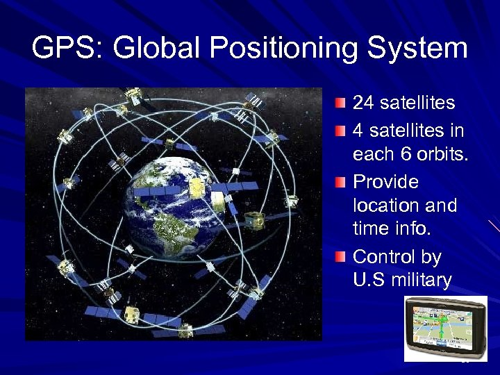 GPS: Global Positioning System 24 satellites in each 6 orbits. Provide location and time