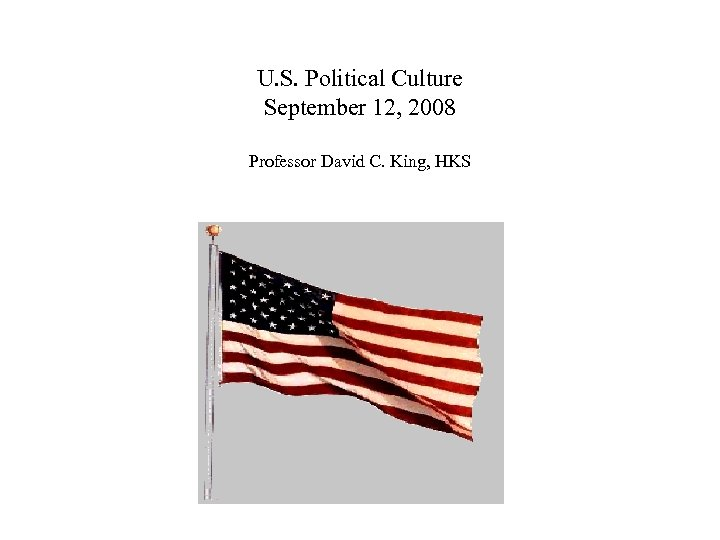 U. S. Political Culture September 12, 2008 Professor David C. King, HKS