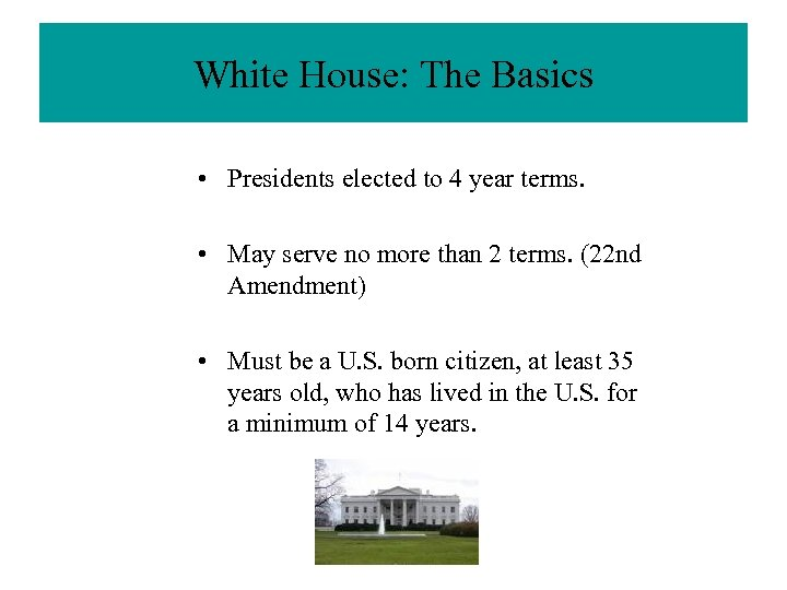 White House: The Basics • Presidents elected to 4 year terms. • May serve
