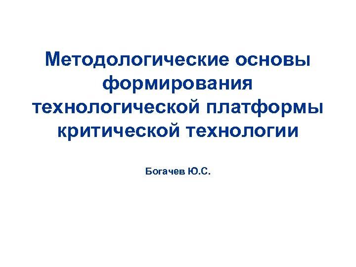 Методологические основы формирования технологической платформы критической технологии Богачев Ю. С.