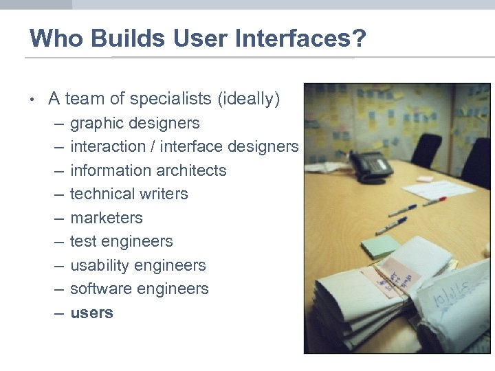 Who Builds User Interfaces? • A team of specialists (ideally) – – – –