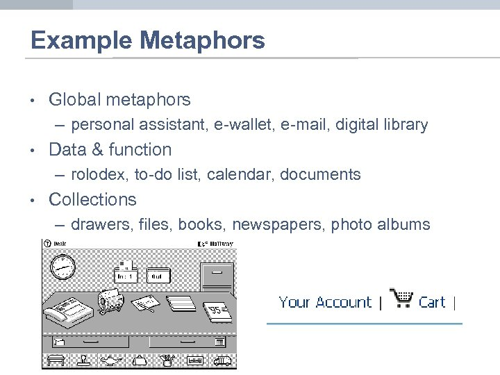 Example Metaphors • Global metaphors – personal assistant, e-wallet, e-mail, digital library • Data