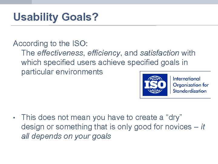 Usability Goals? According to the ISO: The effectiveness, efficiency, and satisfaction with which specified