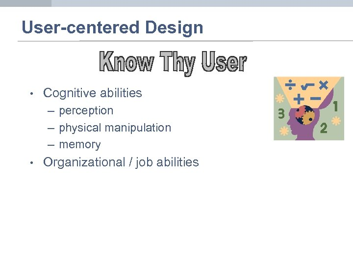 User-centered Design • Cognitive abilities – perception – physical manipulation – memory • Organizational