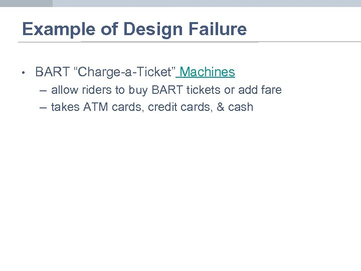 "Example of Design Failure • BART ""Charge-a-Ticket"" Machines – allow riders to buy BART"