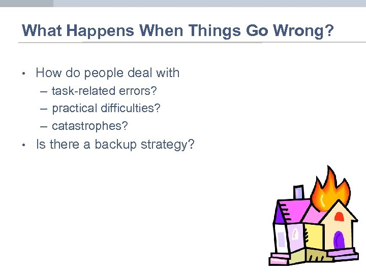 What Happens When Things Go Wrong? • How do people deal with – task-related