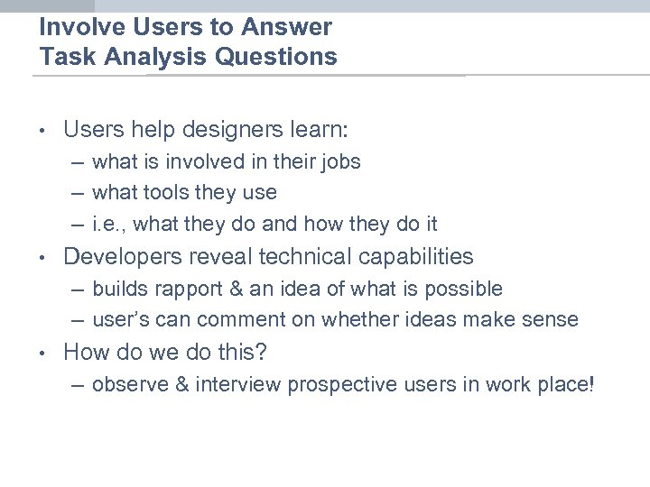 Involve Users to Answer Task Analysis Questions • Users help designers learn: – what
