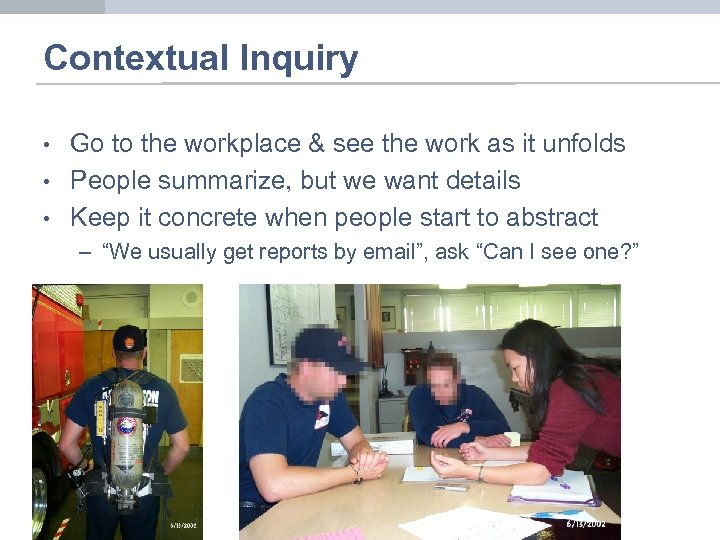 Contextual Inquiry • • • Go to the workplace & see the work as