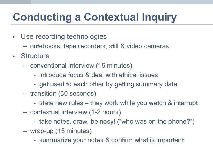 Conducting a Contextual Inquiry • Use recording technologies – notebooks, tape recorders, still &