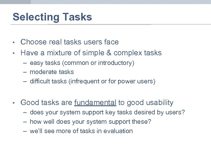 Selecting Tasks • • Choose real tasks users face Have a mixture of simple