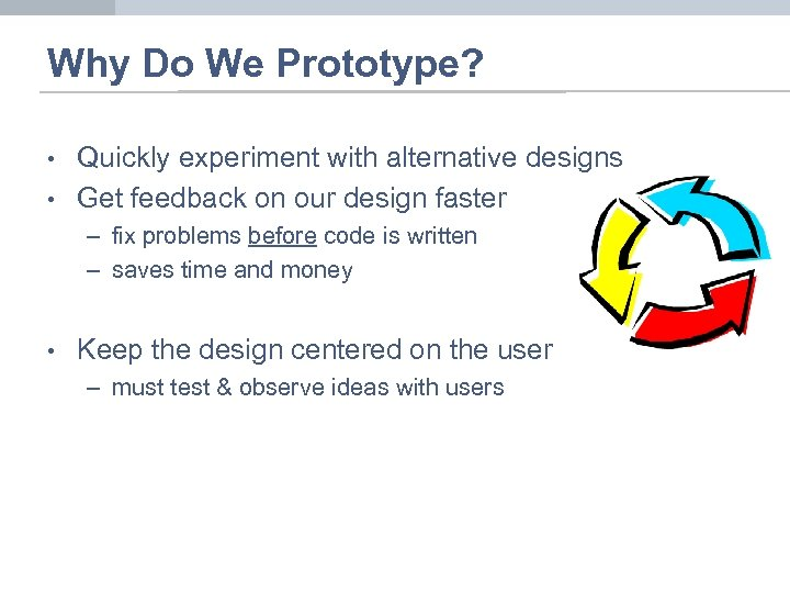 Why Do We Prototype? • • Quickly experiment with alternative designs Get feedback on
