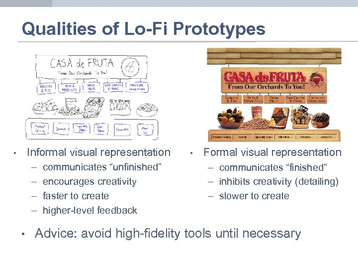 "Qualities of Lo-Fi Prototypes Informal visual representation • – – • communicates ""unfinished"" encourages"
