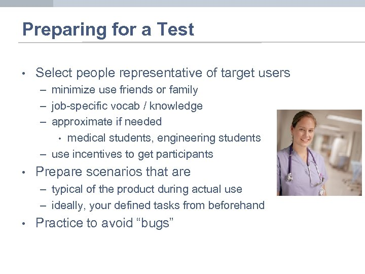 Preparing for a Test • Select people representative of target users – minimize use