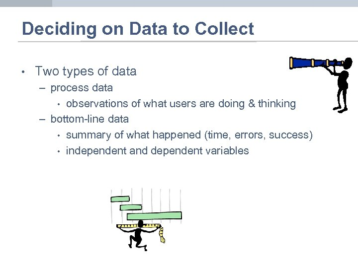 Deciding on Data to Collect • Two types of data – process data •
