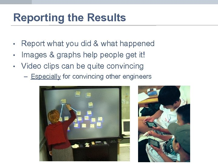 Reporting the Results • • • Report what you did & what happened Images