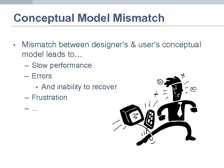 Conceptual Model Mismatch • Mismatch between designer's & user's conceptual model leads to… –