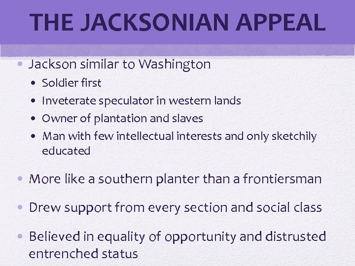 THE JACKSONIAN APPEAL • Jackson similar to Washington • • Soldier first Inveterate speculator