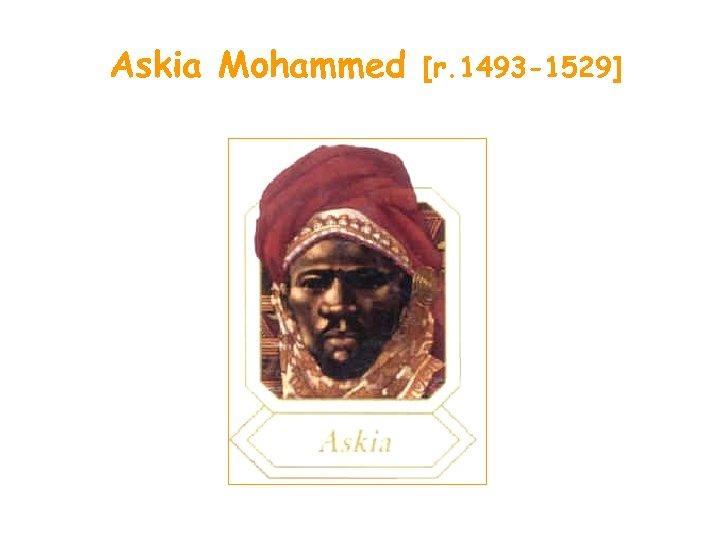 Askia Mohammed [r. 1493 -1529]