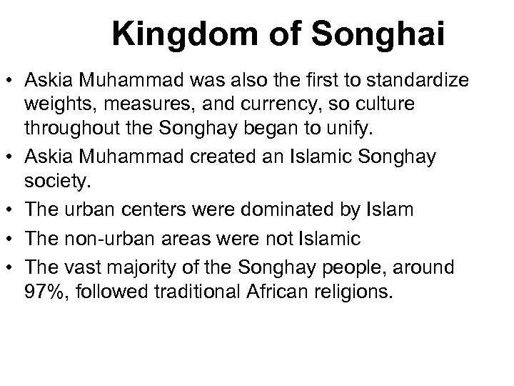 Kingdom of Songhai • Askia Muhammad was also the first to standardize weights, measures,