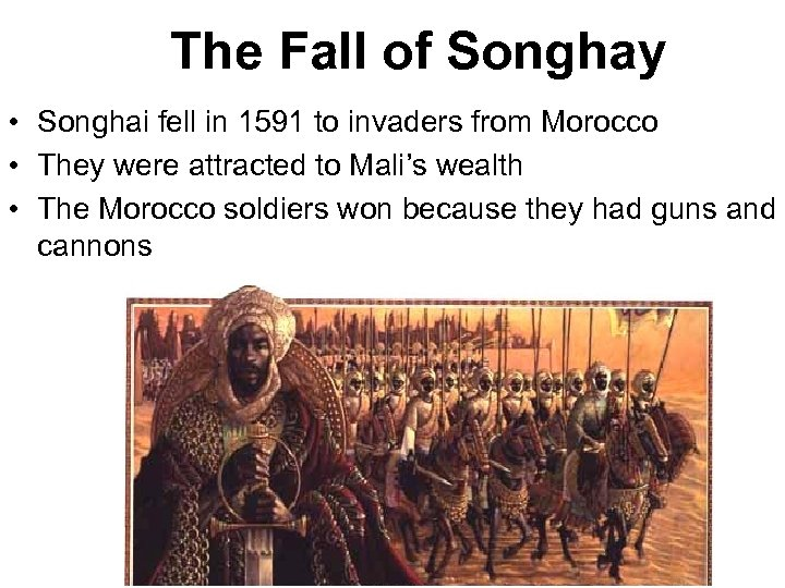 The Fall of Songhay • Songhai fell in 1591 to invaders from Morocco •