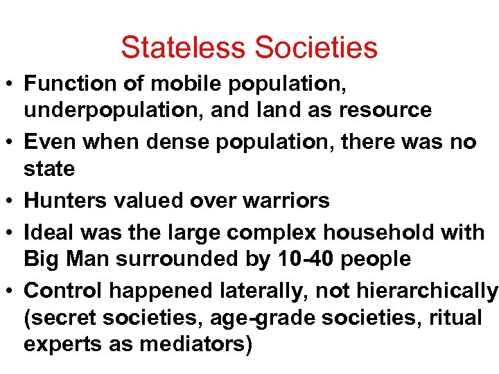 Stateless Societies • Function of mobile population, underpopulation, and land as resource • Even