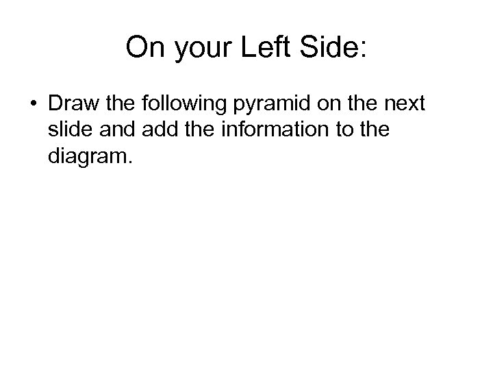 On your Left Side: • Draw the following pyramid on the next slide and