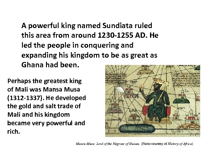 A powerful king named Sundiata ruled this area from around 1230 -1255 AD. He