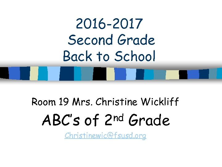 2016 -2017 Second Grade Back to School Room 19 Mrs. Christine Wickliff ABC's of