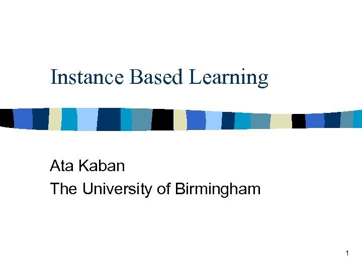 Instance Based Learning Ata Kaban The University of Birmingham 1