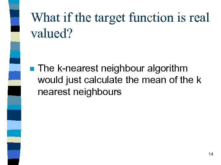 What if the target function is real valued? n The k-nearest neighbour algorithm would