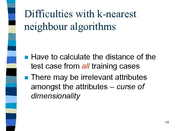 Difficulties with k-nearest neighbour algorithms n n Have to calculate the distance of the