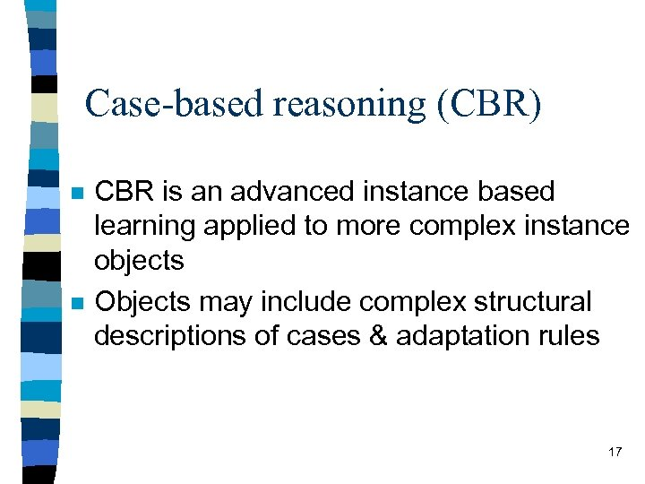 Case-based reasoning (CBR) n n CBR is an advanced instance based learning applied to