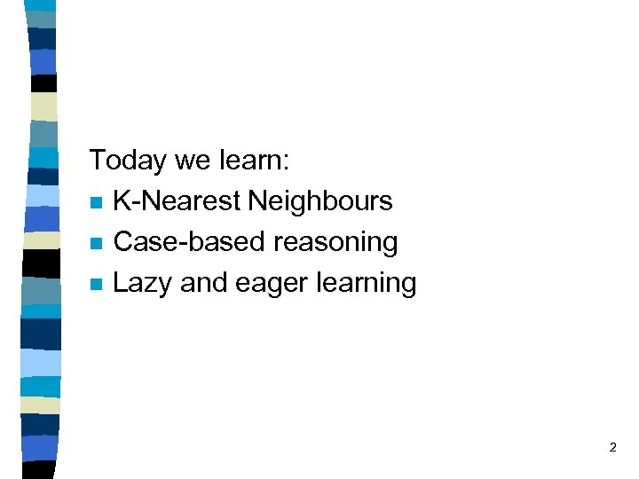 Today we learn: n K-Nearest Neighbours n Case-based reasoning n Lazy and eager learning