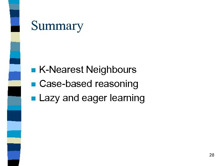 Summary n n n K-Nearest Neighbours Case-based reasoning Lazy and eager learning 28