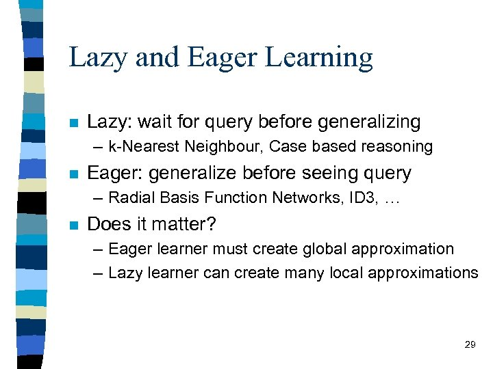 Lazy and Eager Learning n Lazy: wait for query before generalizing – k-Nearest Neighbour,