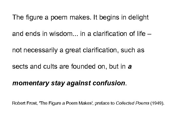 The figure a poem makes. It begins in delight and ends in wisdom. .
