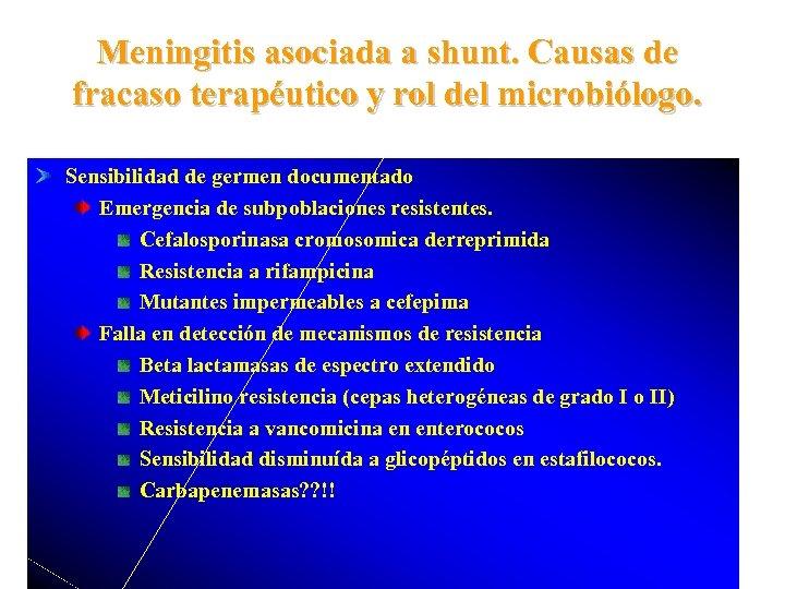 Meningitis asociada a shunt. Causas de fracaso terapéutico y rol del microbiólogo. Sensibilidad de