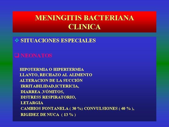 MENINGITIS BACTERIANA CLINICA v SITUACIONES ESPECIALES q NEONATOS HIPOTERMIA O HIPERTERMIA LLANTO, RECHAZO AL
