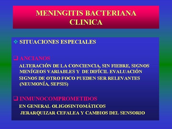 MENINGITIS BACTERIANA CLINICA v SITUACIONES ESPECIALES q ANCIANOS ALTERACIÓN DE LA CONCIENCIA, SIN FIEBRE,