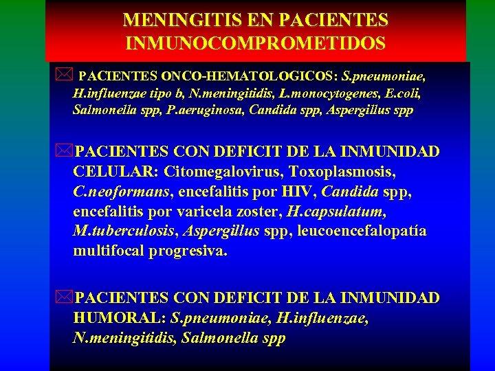 MENINGITIS EN PACIENTES INMUNOCOMPROMETIDOS * PACIENTES ONCO-HEMATOLOGICOS: S. pneumoniae, H. influenzae tipo b, N.