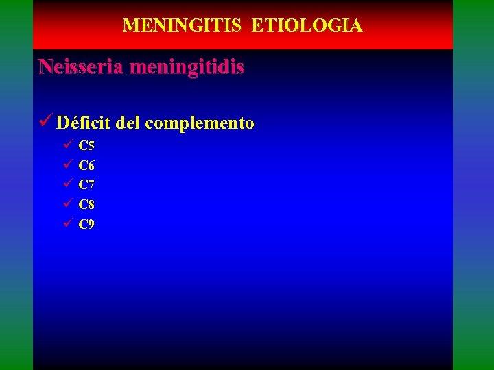 MENINGITIS ETIOLOGIA Neisseria meningitidis ü Déficit del complemento ü C 5 ü C 6