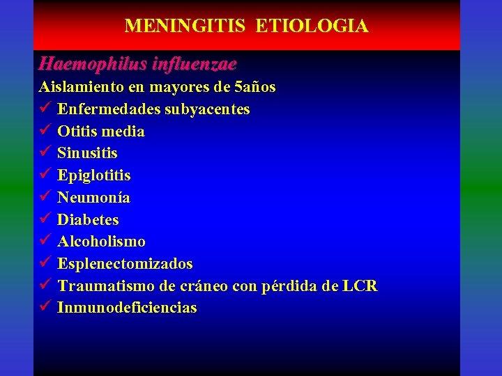 MENINGITIS ETIOLOGIA Haemophilus influenzae Aislamiento en mayores de 5 años ü Enfermedades subyacentes ü