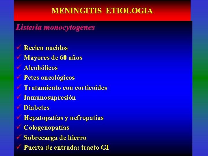 MENINGITIS ETIOLOGIA Listeria monocytogenes ü Recien nacidos ü Mayores de 60 años ü Alcohólicos