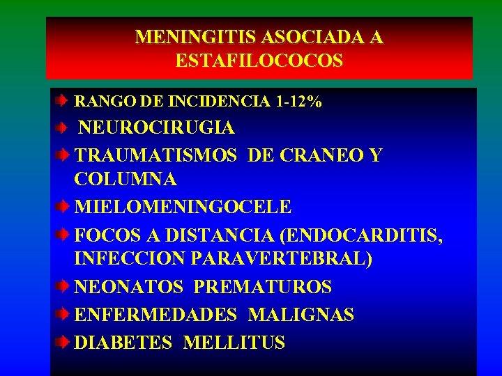 MENINGITIS ASOCIADA A ESTAFILOCOCOS RANGO DE INCIDENCIA 1 -12% NEUROCIRUGIA TRAUMATISMOS DE CRANEO Y