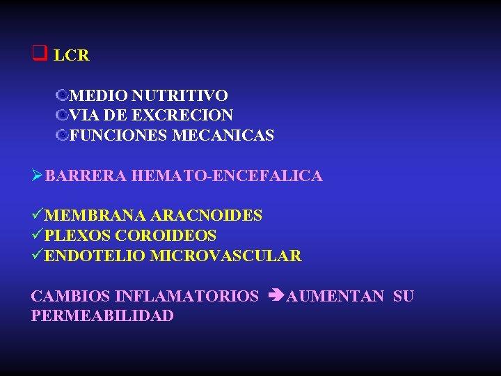 q LCR MEDIO NUTRITIVO VIA DE EXCRECION FUNCIONES MECANICAS ØBARRERA HEMATO-ENCEFALICA üMEMBRANA ARACNOIDES üPLEXOS