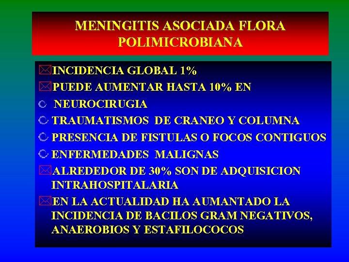 MENINGITIS ASOCIADA FLORA POLIMICROBIANA *INCIDENCIA GLOBAL 1% *PUEDE AUMENTAR HASTA 10% EN NEUROCIRUGIA TRAUMATISMOS