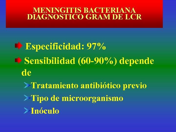 MENINGITIS BACTERIANA DIAGNOSTICO GRAM DE LCR Especificidad: 97% Sensibilidad (60 -90%) depende de Tratamiento