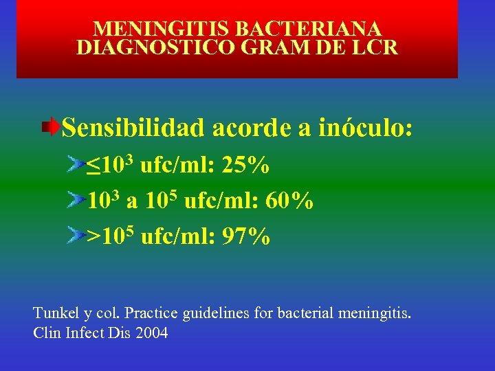 MENINGITIS BACTERIANA DIAGNOSTICO GRAM DE LCR Sensibilidad acorde a inóculo: ≤ 103 ufc/ml: 25%