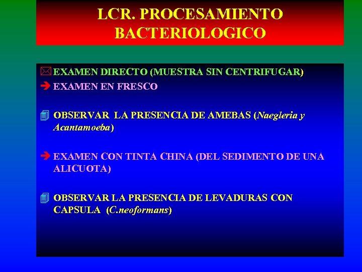 LCR. PROCESAMIENTO BACTERIOLOGICO * EXAMEN DIRECTO (MUESTRA SIN CENTRIFUGAR) è EXAMEN EN FRESCO 4